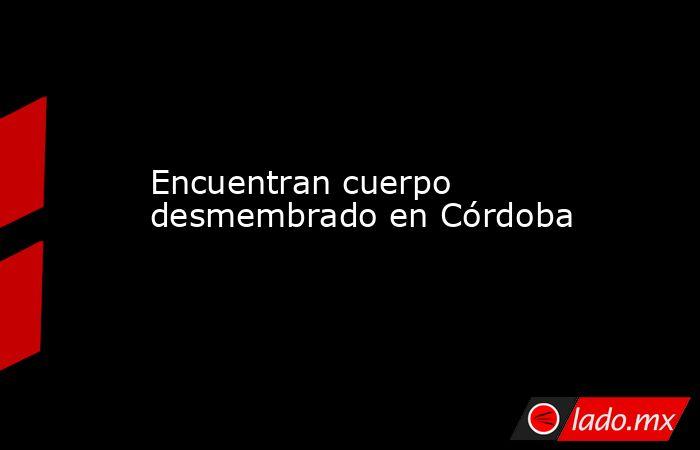 Encuentran cuerpo desmembrado en Córdoba. Noticias en tiempo real