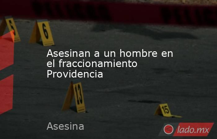 Asesinan a un hombre en el fraccionamiento Providencia. Noticias en tiempo real