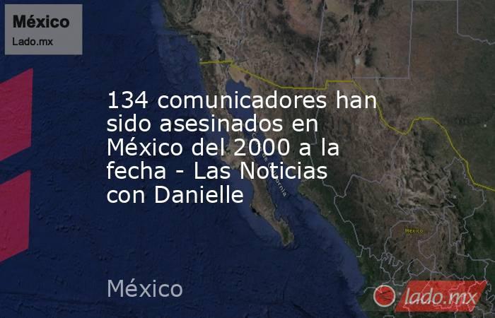 134 comunicadores han sido asesinados en México del 2000 a la fecha - Las Noticias con Danielle. Noticias en tiempo real