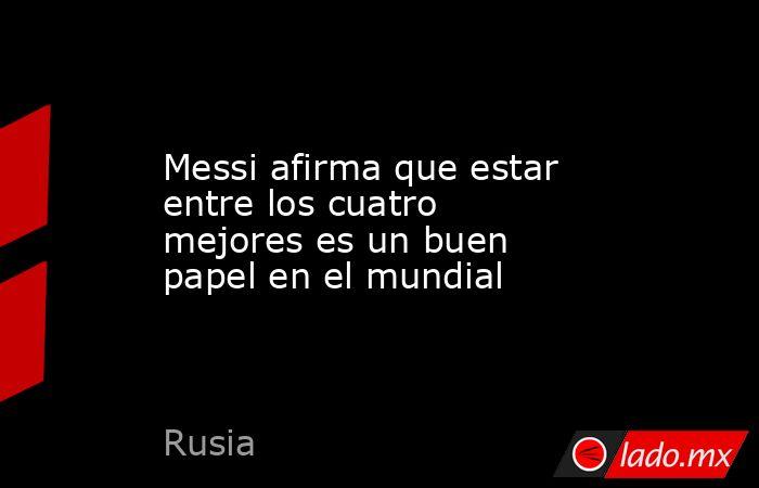 Messi afirma que estar entre los cuatro mejores es un buen papel en el mundial. Noticias en tiempo real