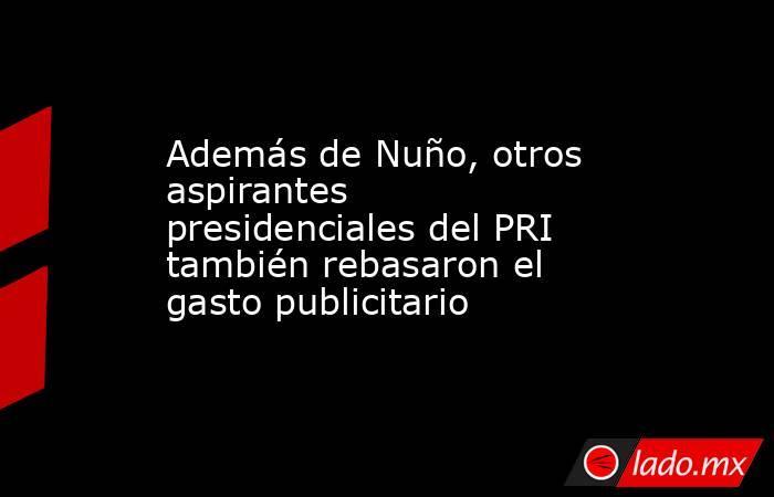 Además de Nuño, otros aspirantes presidenciales del PRI también rebasaron el gasto publicitario. Noticias en tiempo real