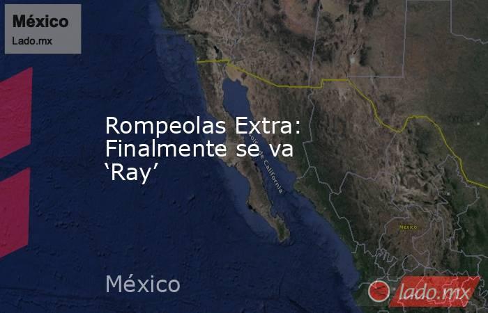 Rompeolas Extra: Finalmente se va 'Ray'. Noticias en tiempo real