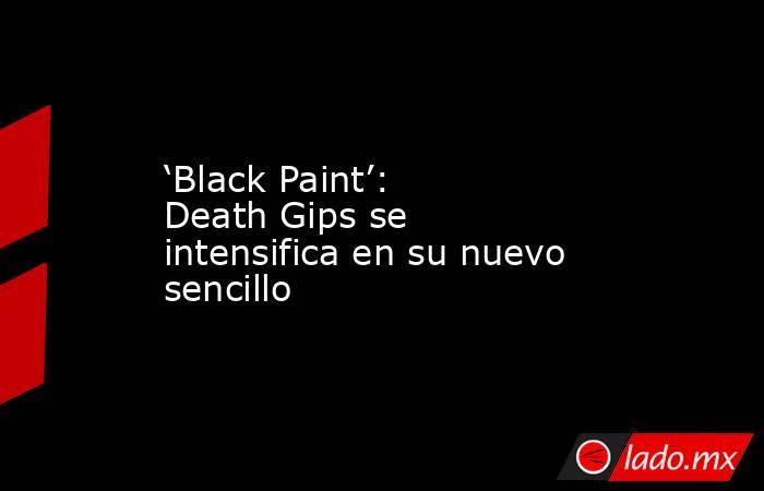 'Black Paint': Death Gips se intensifica en su nuevo sencillo. Noticias en tiempo real