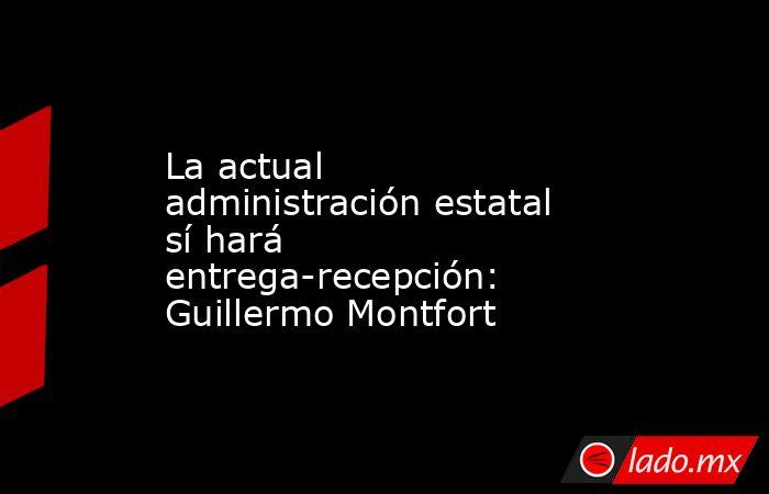 La actual administración estatal sí hará entrega-recepción: Guillermo Montfort. Noticias en tiempo real