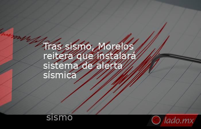Tras sismo, Morelos reitera que instalará sistema de alerta sísmica. Noticias en tiempo real
