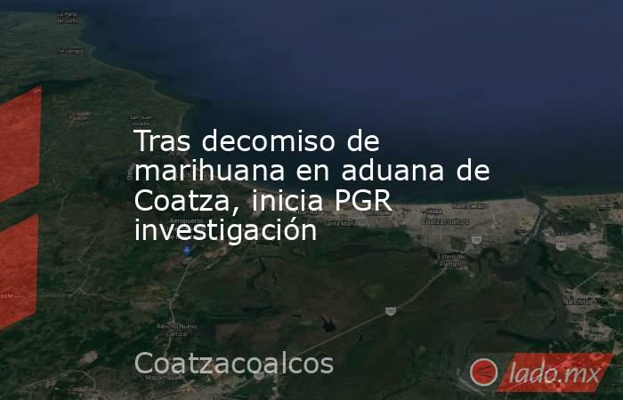 Tras decomiso de marihuana en aduana de Coatza, inicia PGR investigación. Noticias en tiempo real
