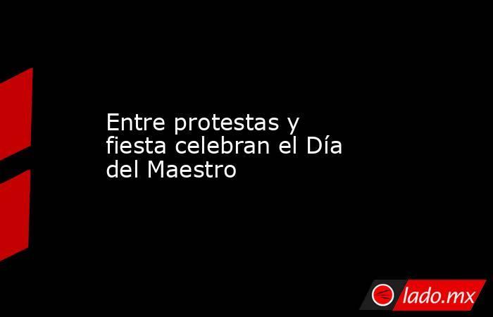 Entre protestas y fiesta celebran el Día del Maestro. Noticias en tiempo real