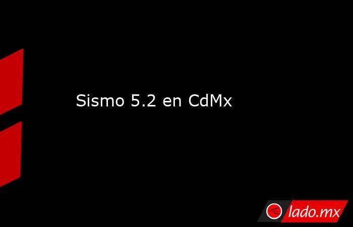 Sismo 5.2 en CdMx . Noticias en tiempo real