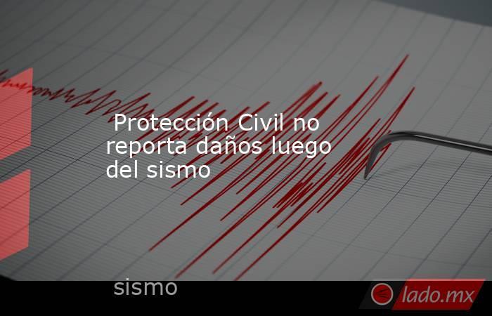 Protección Civil no reporta daños luego del sismo. Noticias en tiempo real