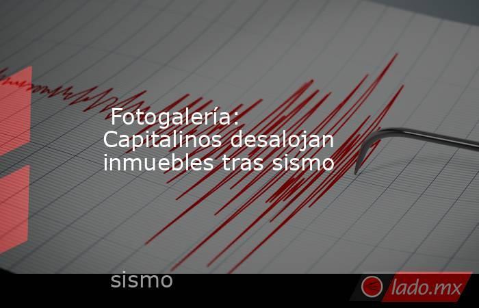 Fotogalería: Capitalinos desalojan inmuebles tras sismo. Noticias en tiempo real