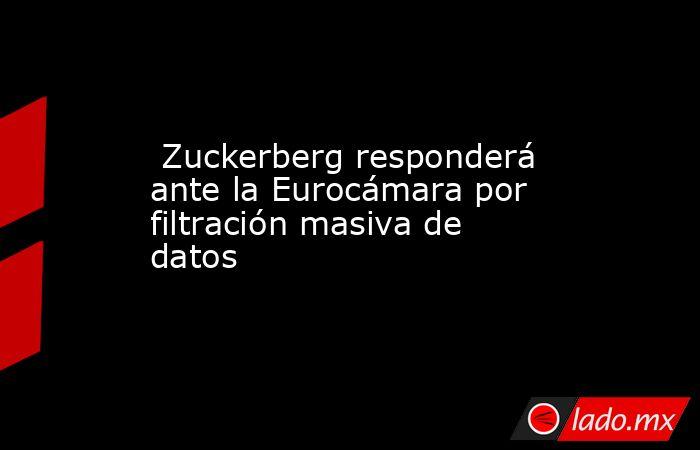 Zuckerberg responderá ante la Eurocámara por filtración masiva de datos. Noticias en tiempo real