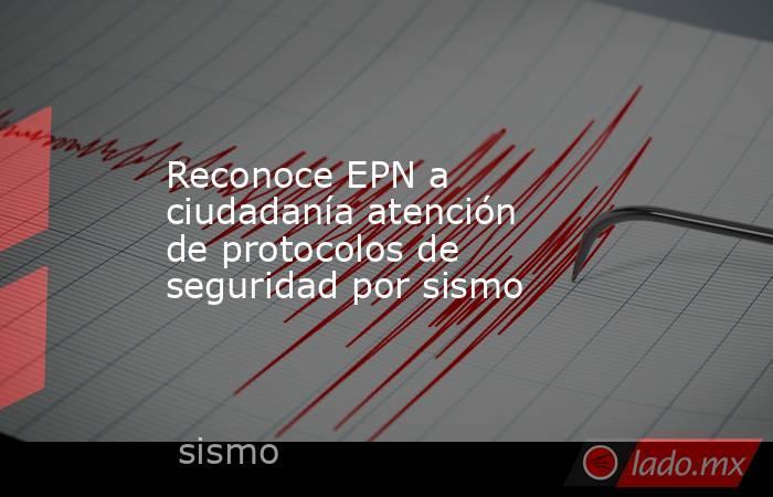 Reconoce EPN a ciudadanía atención de protocolos de seguridad por sismo. Noticias en tiempo real