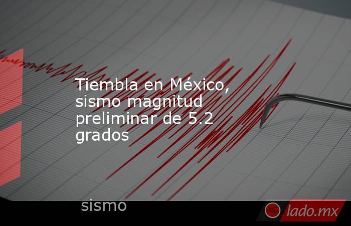 Tiembla en México, sismo magnitud preliminar de 5.2 grados. Noticias en tiempo real