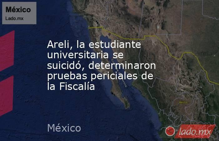 Areli, la estudiante universitaria se suicidó, determinaron pruebas periciales de la Fiscalía. Noticias en tiempo real
