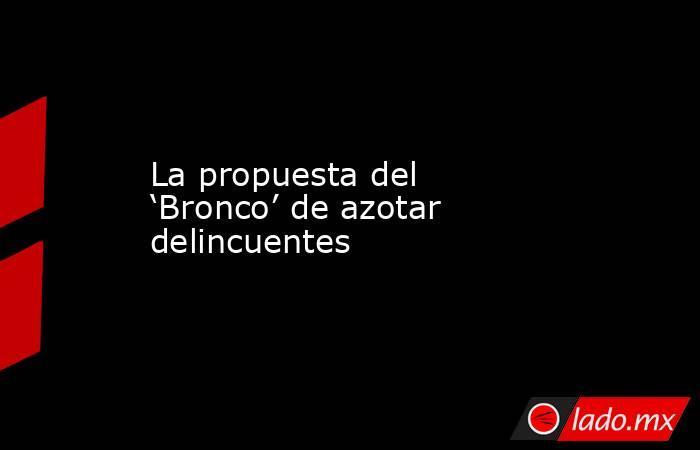 La propuesta del 'Bronco' de azotar delincuentes. Noticias en tiempo real