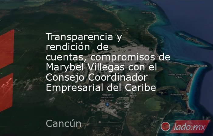 Transparencia y rendición de cuentas, compromisos de Marybel Villegas con el Consejo Coordinador Empresarial del Caribe. Noticias en tiempo real
