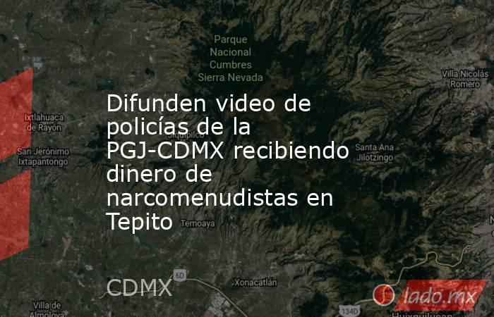 Difunden video de policías de la PGJ-CDMX recibiendo dinero de narcomenudistas en Tepito. Noticias en tiempo real