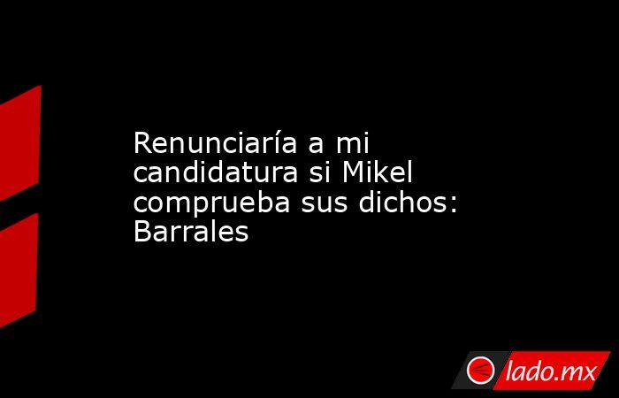Renunciaría a mi candidatura si Mikel comprueba sus dichos: Barrales. Noticias en tiempo real