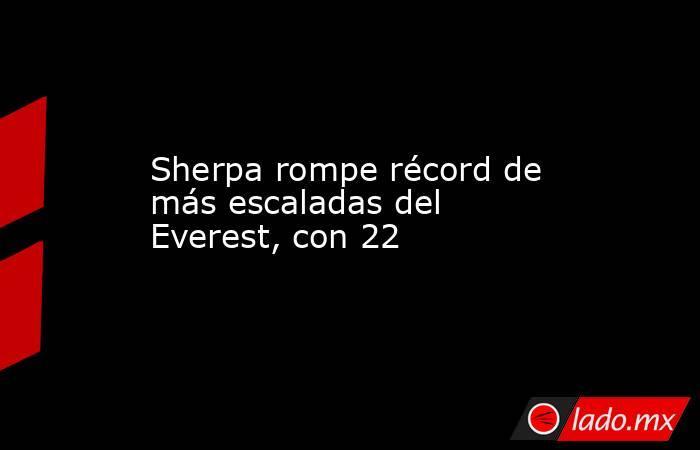 Sherpa rompe récord de más escaladas del Everest, con 22. Noticias en tiempo real