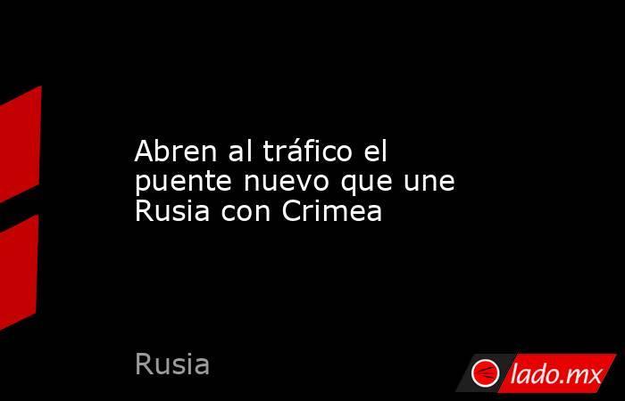 Abren al tráfico el puente nuevo que une Rusia con Crimea. Noticias en tiempo real