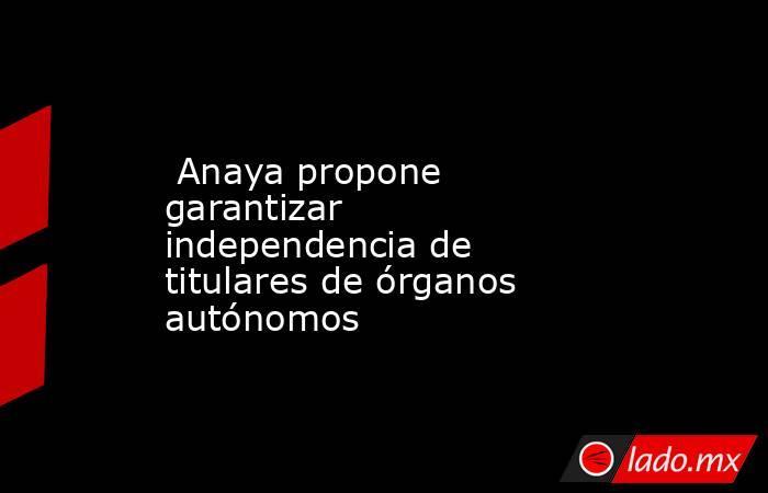 Anaya propone garantizar independencia de titulares de órganos autónomos. Noticias en tiempo real