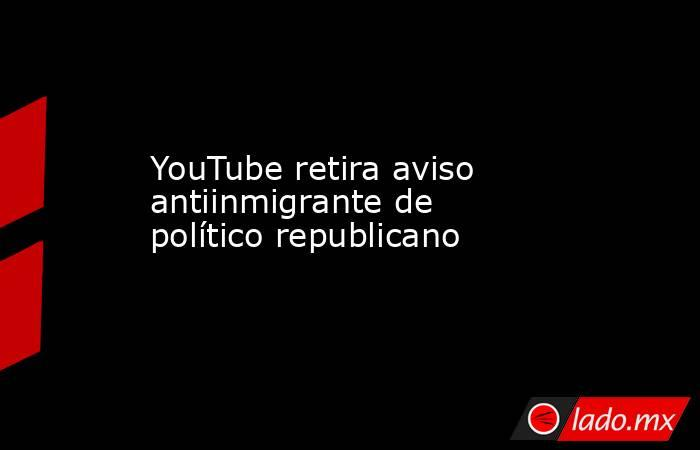 YouTube retira aviso antiinmigrante de político republicano. Noticias en tiempo real