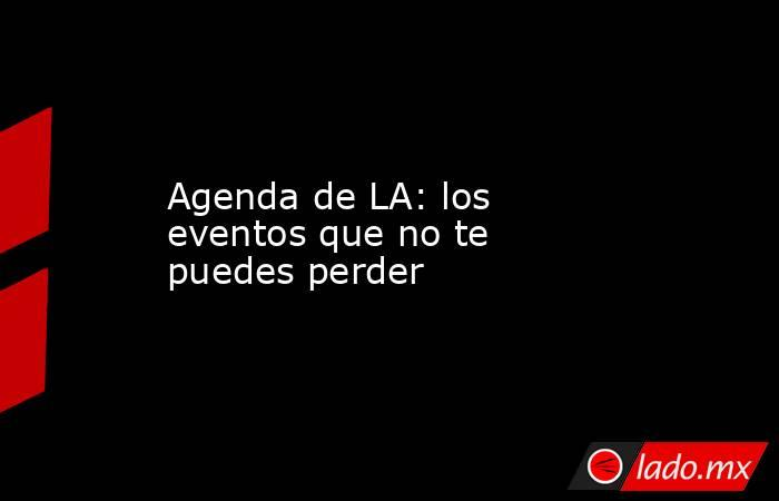 Agenda de LA: los eventos que no te puedes perder. Noticias en tiempo real