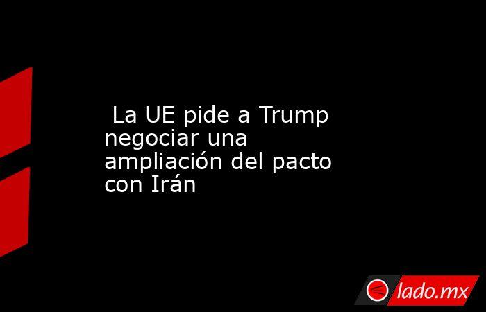 La UE pide a Trump negociar una ampliación del pacto con Irán. Noticias en tiempo real