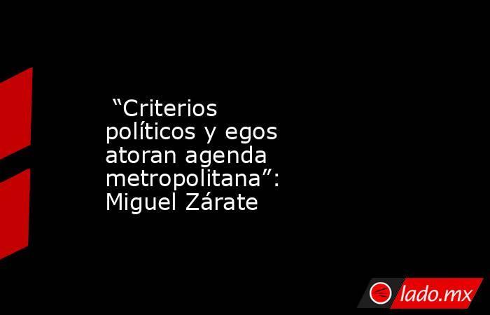 """""""Criterios políticos y egos atoran agenda metropolitana"""": Miguel Zárate. Noticias en tiempo real"""