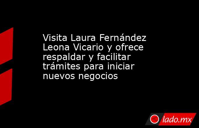 Visita Laura Fernández Leona Vicario y ofrece respaldar y facilitar trámites para iniciar nuevos negocios. Noticias en tiempo real