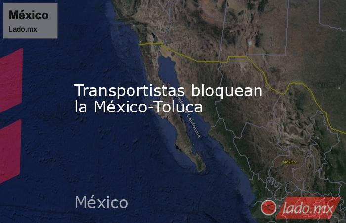 Transportistas bloquean la México-Toluca. Noticias en tiempo real