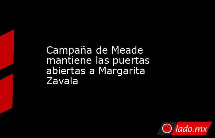 Campaña de Meade mantiene las puertas abiertas a Margarita Zavala. Noticias en tiempo real