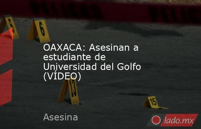 OAXACA: Asesinan a estudiante de Universidad del Golfo (VÍDEO). Noticias en tiempo real