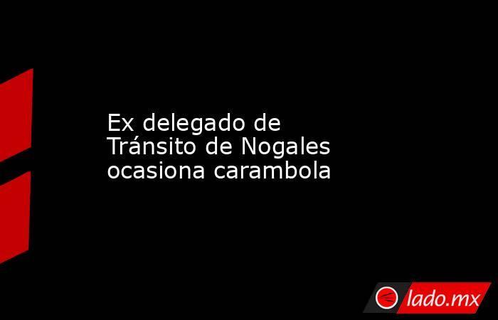 Ex delegado de Tránsito de Nogales ocasiona carambola. Noticias en tiempo real