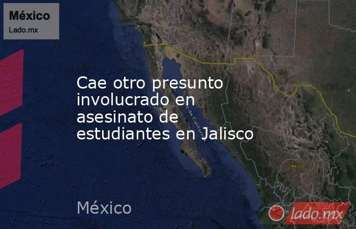 Cae otro presunto involucrado en asesinato de estudiantes en Jalisco. Noticias en tiempo real
