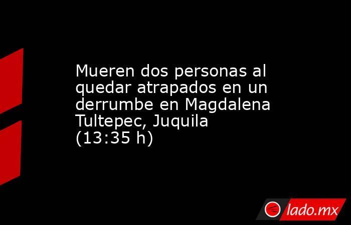 Mueren dos personas al quedar atrapados en un derrumbe en Magdalena Tultepec, Juquila (13:35 h). Noticias en tiempo real