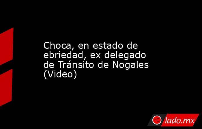 Choca, en estado de ebriedad, ex delegado de Tránsito de Nogales (Video). Noticias en tiempo real