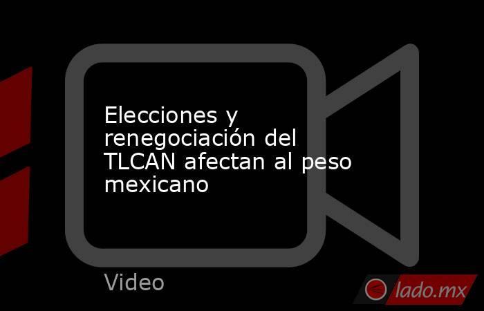 Elecciones y renegociación del TLCAN afectan al peso mexicano. Noticias en tiempo real