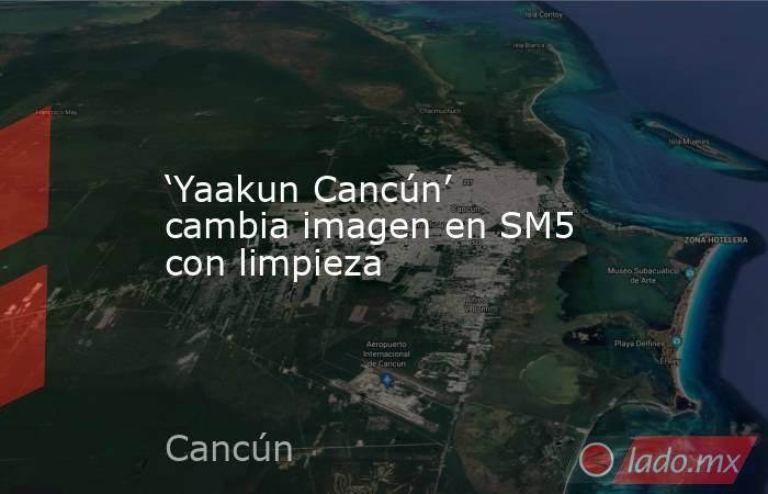 'Yaakun Cancún' cambia imagen en SM5 con limpieza. Noticias en tiempo real