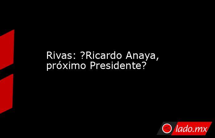 Rivas: ?Ricardo Anaya, próximo Presidente?. Noticias en tiempo real