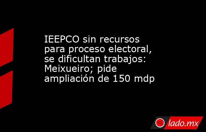 IEEPCO sin recursos para proceso electoral, se dificultan trabajos: Meixueiro; pide ampliación de 150 mdp. Noticias en tiempo real
