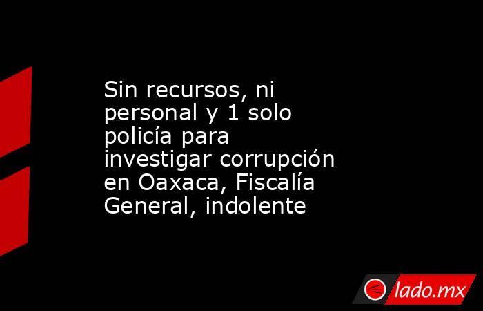 Sin recursos, ni personal y 1 solo policía para investigar corrupción en Oaxaca, Fiscalía General, indolente. Noticias en tiempo real