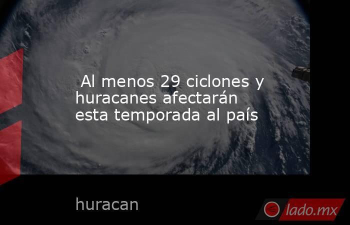 Al menos 29 ciclones y huracanes afectarán esta temporada al país. Noticias en tiempo real