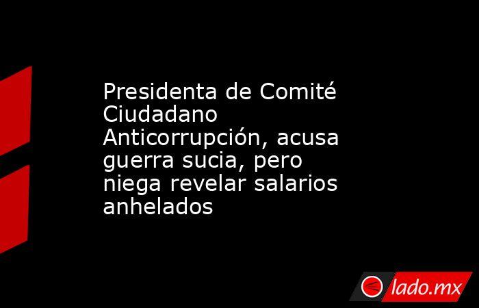 Presidenta de Comité Ciudadano Anticorrupción, acusa guerra sucia, pero niega revelar salarios anhelados. Noticias en tiempo real