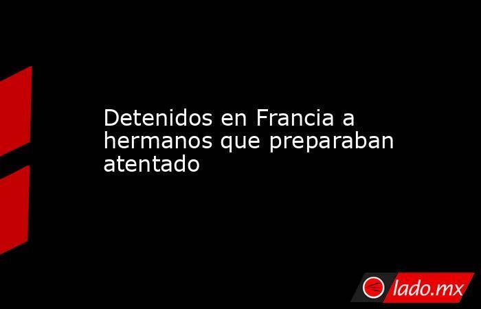 Detenidos en Francia a hermanos que preparaban atentado. Noticias en tiempo real