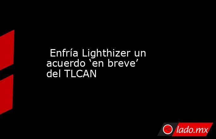 Enfría Lighthizer un acuerdo 'en breve' del TLCAN . Noticias en tiempo real