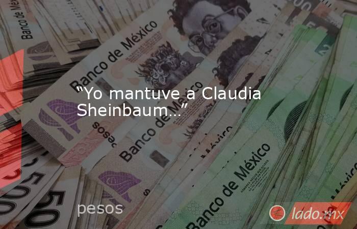 """""""Yo mantuve a Claudia Sheinbaum…"""". Noticias en tiempo real"""