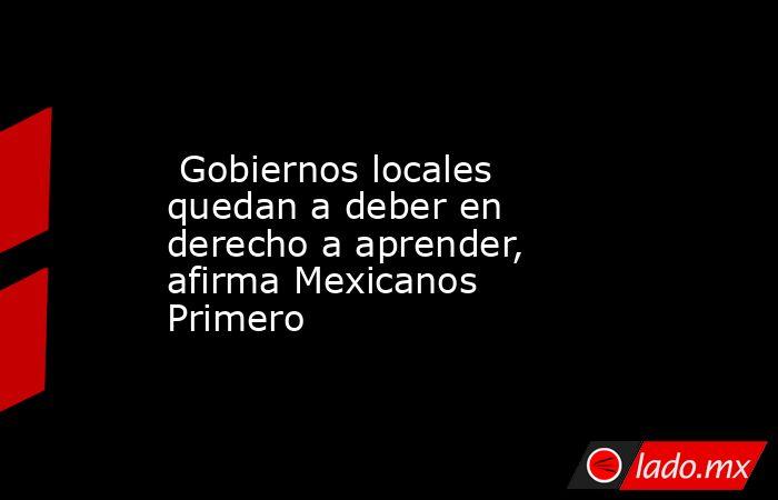 Gobiernos locales quedan a deber en derecho a aprender, afirma Mexicanos Primero. Noticias en tiempo real