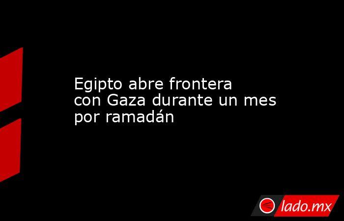 Egipto abre frontera con Gaza durante un mes por ramadán. Noticias en tiempo real