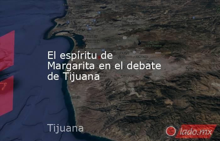 El espíritu de Margarita en el debate de Tijuana. Noticias en tiempo real